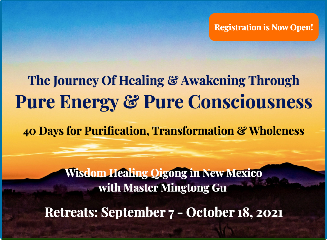 The Journey of Healing & Awakening Through Pure Energy & Pure Consciousness. 40 Days for Purification, Transformation & Wholeness. Wisdom Healing Qigong in New Mexico With Master Mington Gu. Retreats: September 7-October 18, 2021